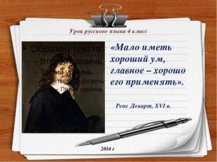 Урок русского языка 4 класс 2014 г Рене Декарт, XVI в. «Мало иметь хороший ум