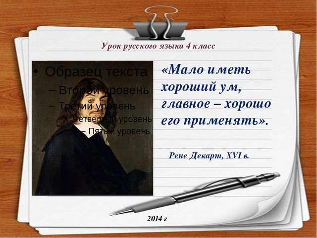 Урок русского языка 4 класс 2014 г Рене Декарт, XVI в. «Мало иметь хороший ум...