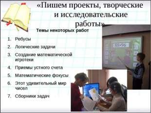 «Пишем проекты, творческие и исследовательские работы» Темы некоторых работ Р