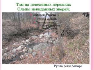 Там на неведомых дорожках Следы невиданных зверей; Русло реки Ангара
