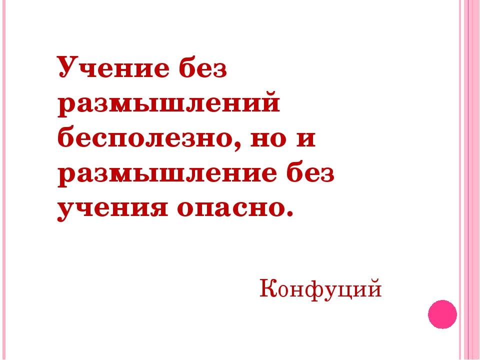 Учение без размышлений бесполезно, но и размышление без учения опасно. Конфуций