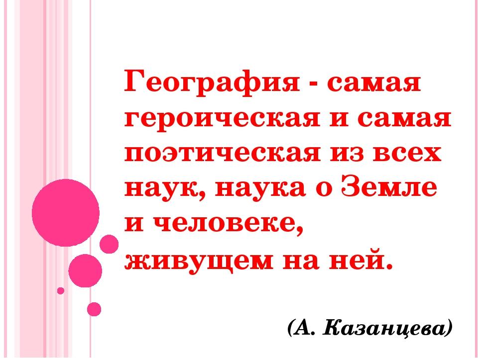 География - самая героическая и самая поэтическая из всех наук, наука о Земле...
