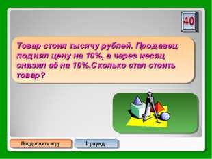 Продолжить игру II раунд Товар стоил тысячу рублей. Продавец поднял цену на 1