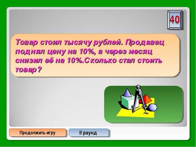 Продолжить игру II раунд Товар стоил тысячу рублей. Продавец поднял цену на 1...