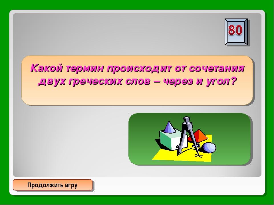 Продолжить игру Какой термин происходит от сочетания двух греческих слов – че...