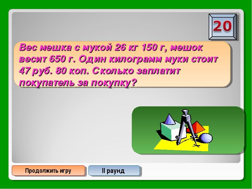 Продолжить игру II раунд Вес мешка с мукой 26 кг 150 г, мешок весит 650 г. Од...