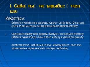 I. Сабақтың тақырыбы: Өткен шақ Мақсаттары: Етістіктің түрлері және шақтары т