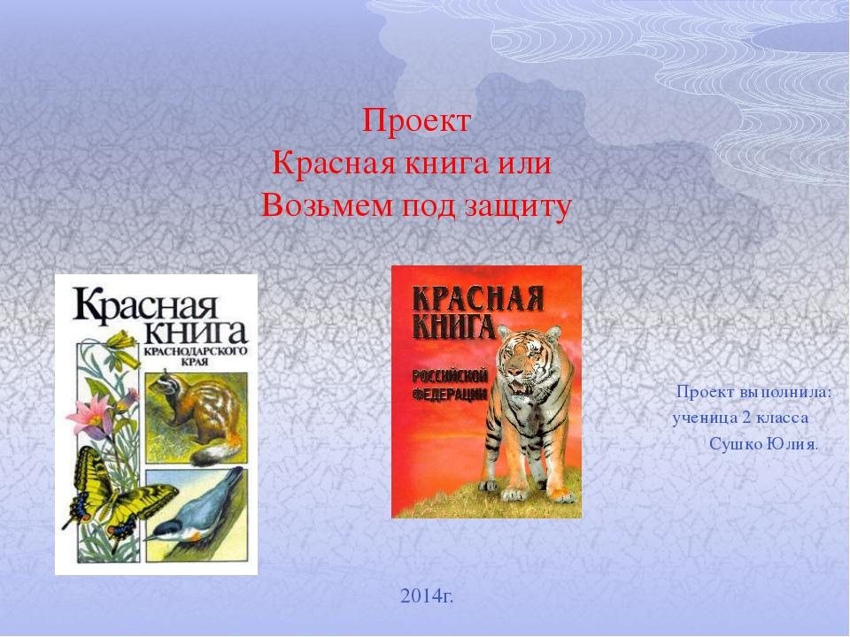 Проект Красная книга или Возьмем под защиту Проект выполнила: ученица 2 к...