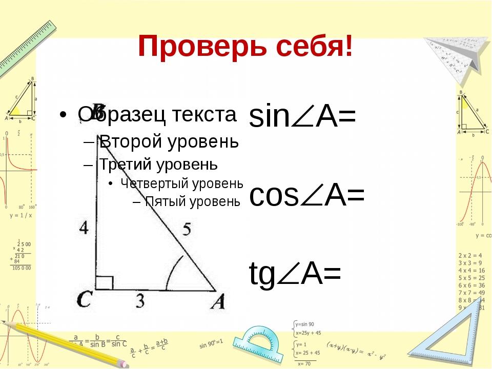 Проверь себя! sinA=  cosA=  tgA=