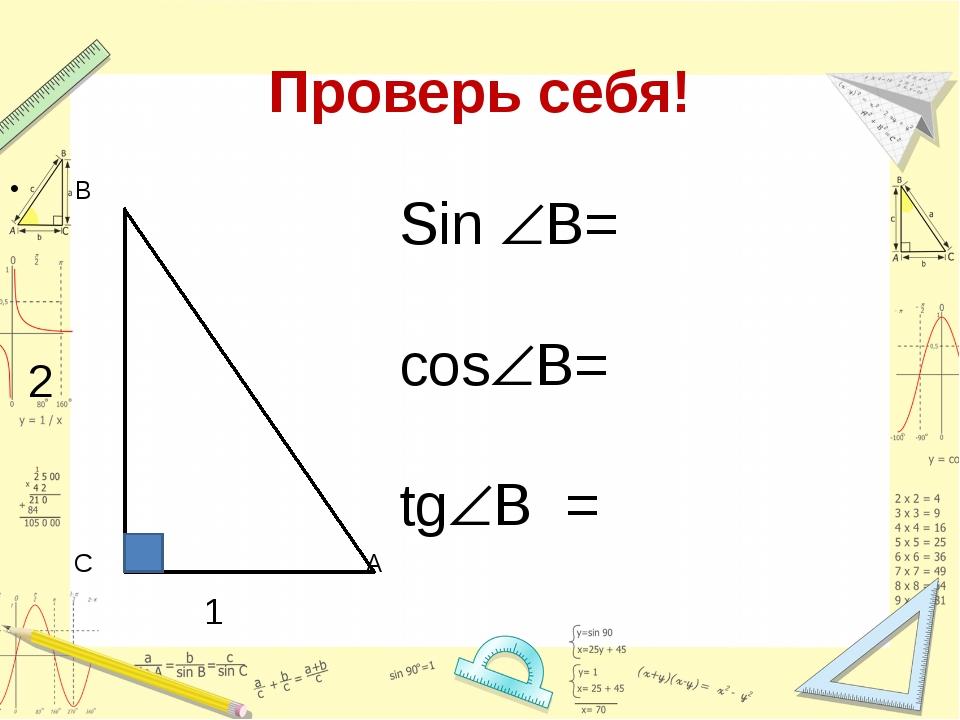 Проверь себя! В 2 С А 1 Sin B= cosB= tgВ =