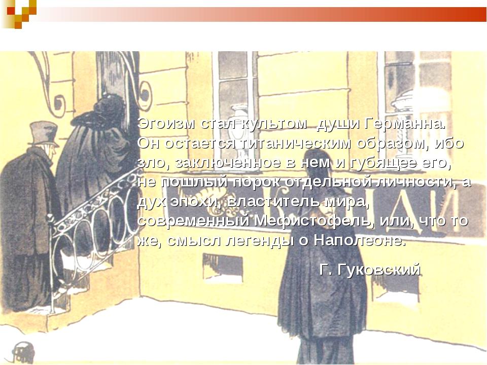 Эгоизм стал культом души Германна. Он остается титаническим образом, ибо зло...