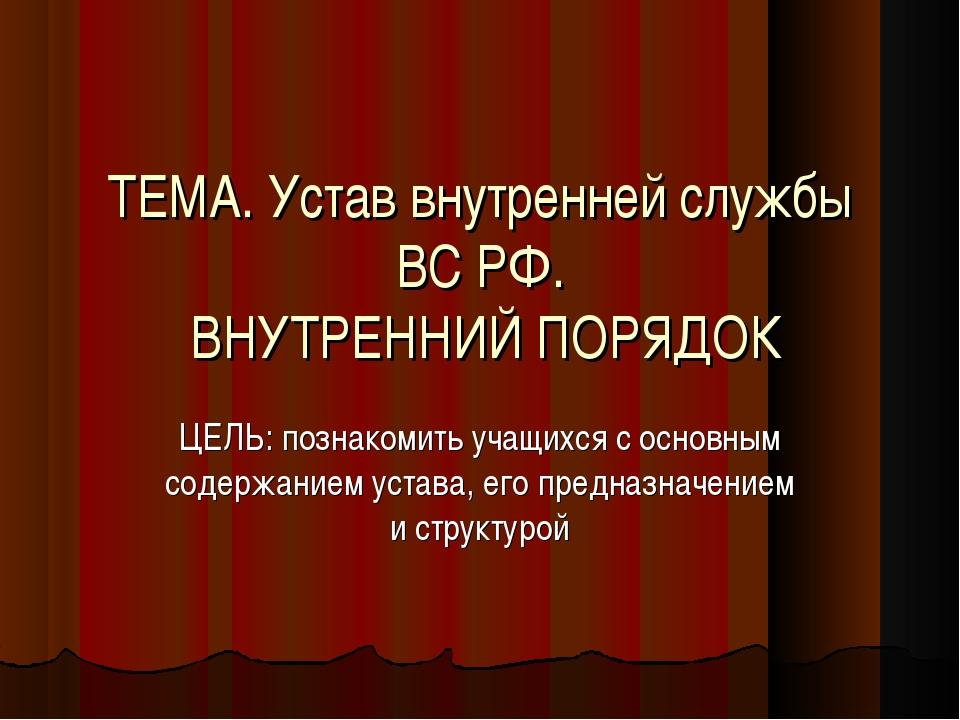 ТЕМА. Устав внутренней службы ВС РФ. ВНУТРЕННИЙ ПОРЯДОК ЦЕЛЬ: познакомить уча...