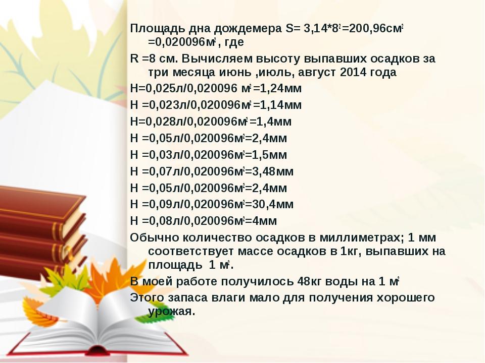 Площадь дна дождемера S= 3,14*82 =200,96см2 =0,020096м2 , где R =8 см. Вычисл...