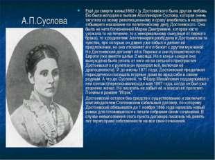 А.П.Суслова Ещё до смерти жены(1862 г.)у Достоевского была другая любовь. Ею