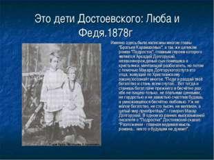 Это дети Достоевского: Люба и Федя.1878г Именно здесь были написаны многие гл
