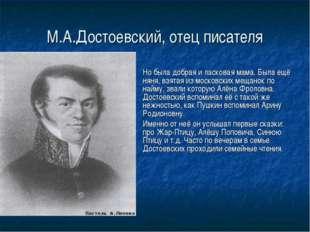 М.А.Достоевский, отец писателя Но была добрая и ласковая мама. Была ещё няня