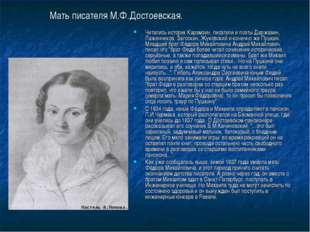 Мать писателя М.Ф.Достоевская. Читались историк Карамзин, писатели и поэты Де