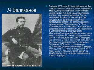.Ч.Валиханов В начале 1857 года Достоевский женится. Его женой становится вдо