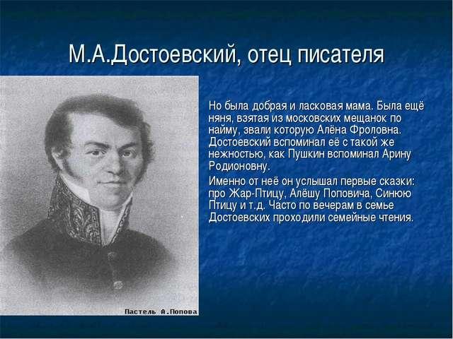 М.А.Достоевский, отец писателя Но была добрая и ласковая мама. Была ещё няня...