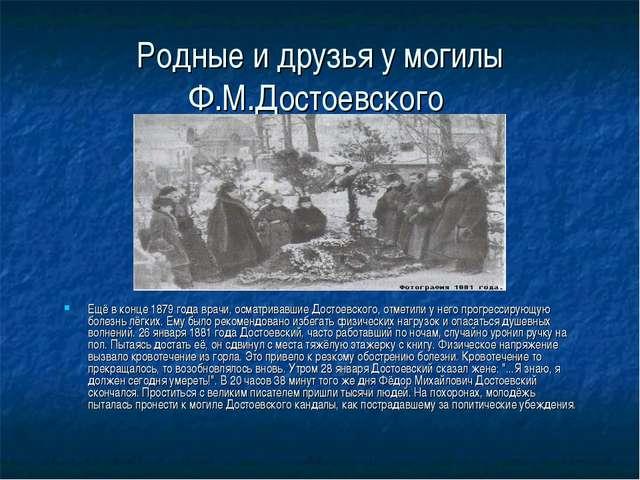 Родные и друзья у могилы Ф.М.Достоевского Ещё в конце 1879 года врачи, осматр...
