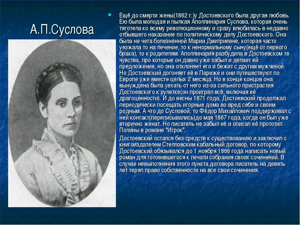 А.П.Суслова Ещё до смерти жены(1862 г.)у Достоевского была другая любовь. Ею...