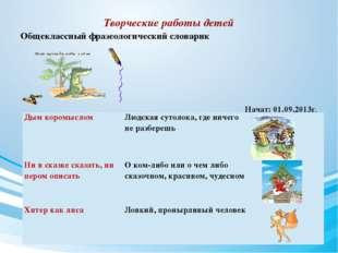 Творческие работы детей Общеклассный фразеологический словарик Начат: 01.09.2