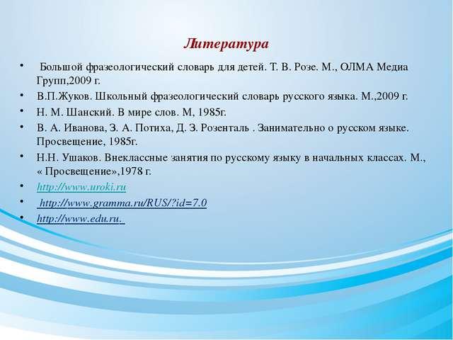 Литература Большой фразеологический словарь для детей. Т. В. Розе. М., ОЛМА М...