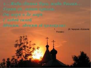 «…Жива святая Русь, жива Россия… Горят её, сияют купола, От моря и до моря С