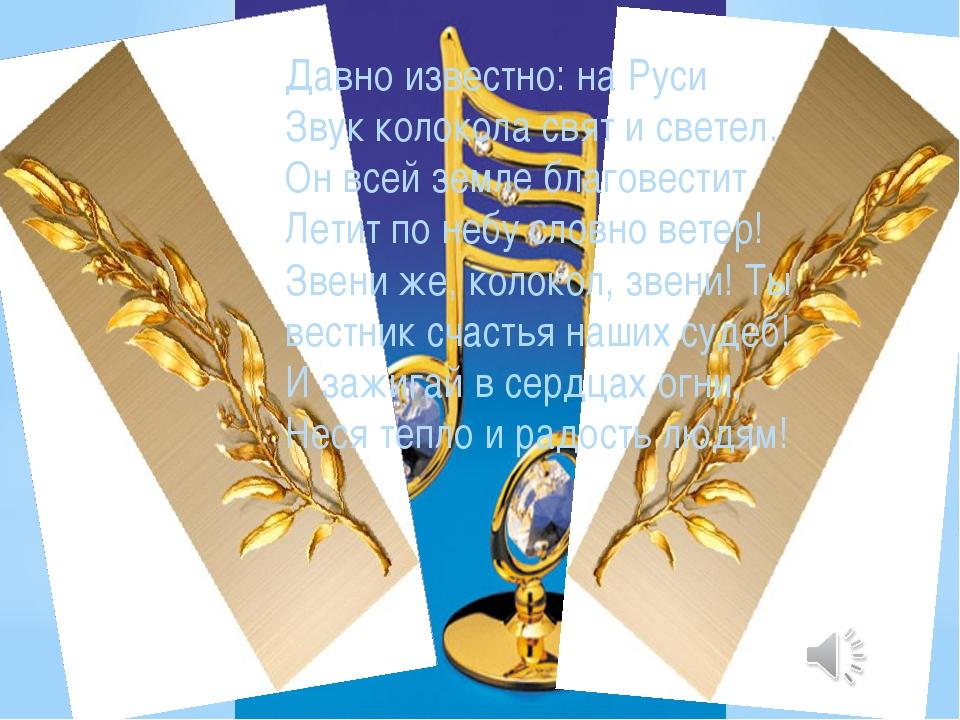 Давно известно: на Руси Звук колокола свят и светел. Он всей земле благовести...