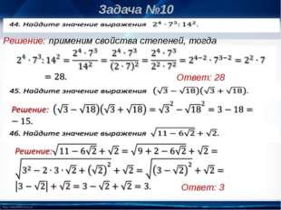 Задача №10 Решение: применим свойства степеней, тогда Ответ: 28 Ответ: -15 О