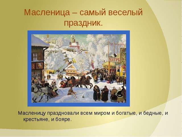 Масленица – самый веселый праздник. Масленицу праздновали всем миром и богаты...