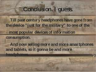 """Conclusion. I guess. Till past century headphones have gone from the device """""""