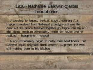 1910 - Nathaniel Baldwin creates headphones According to legend, the U.S. Nav
