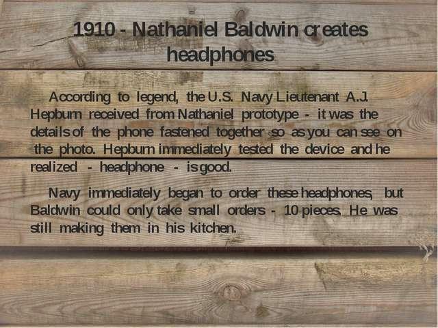 1910 - Nathaniel Baldwin creates headphones According to legend, the U.S. Nav...