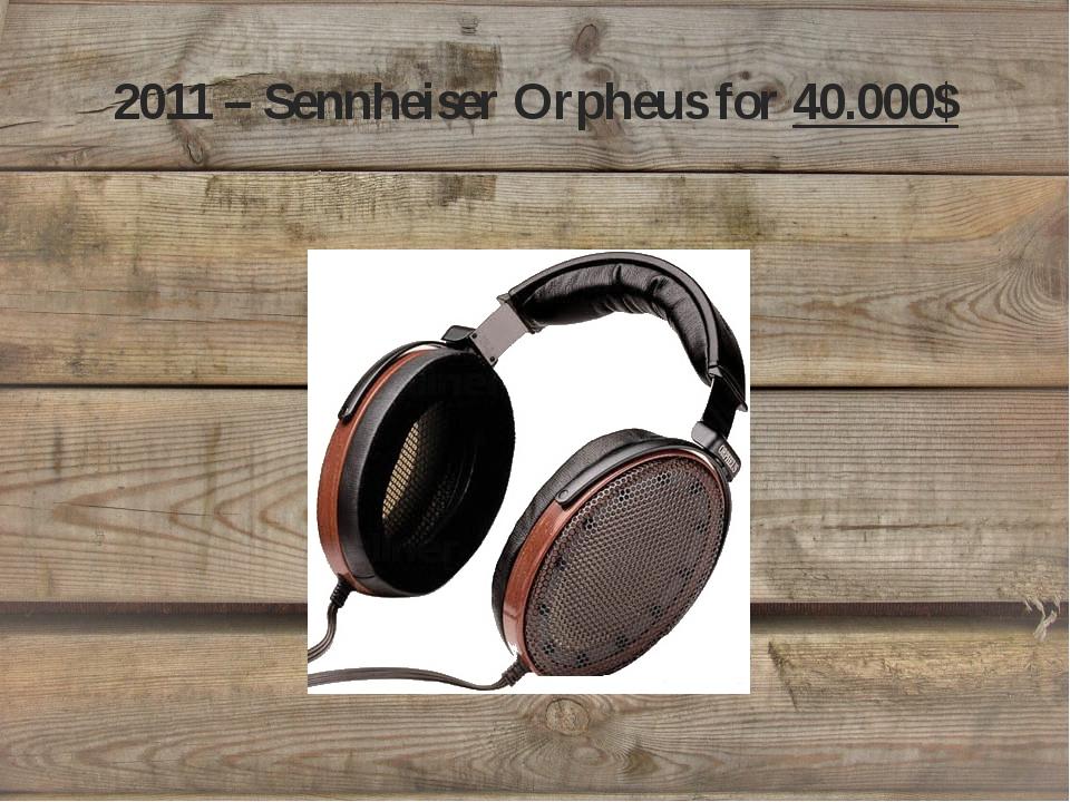2011 – Sennheiser Orpheus for 40.000$