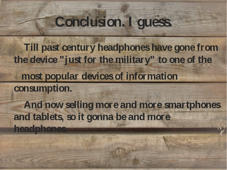 """Conclusion. I guess. Till past century headphones have gone from the device """"..."""