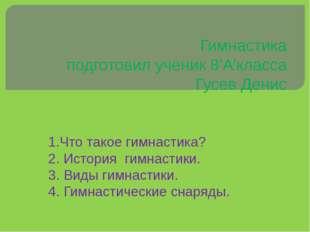Гимнастика подготовил ученик 8'А'класса Гусев Денис 1.Что такое гимнастика? 2