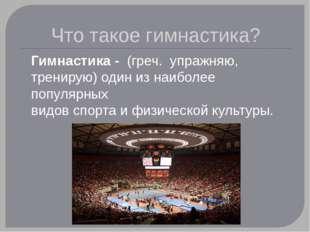 Что такое гимнастика? Гимнастика - (греч. упражняю, тренирую) один из наибо