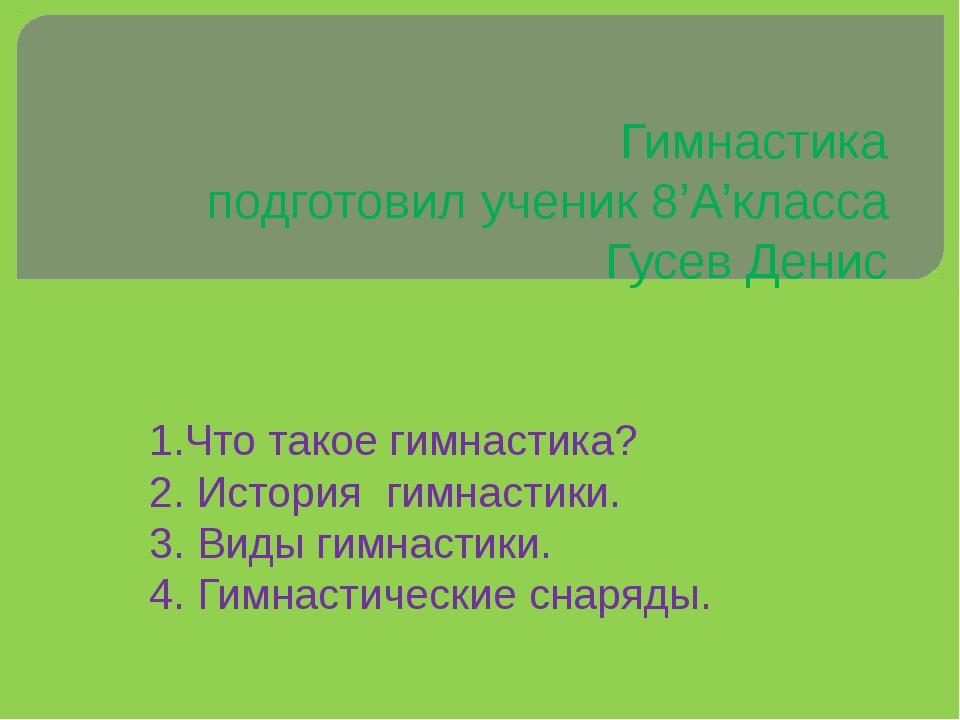 Гимнастика подготовил ученик 8'А'класса Гусев Денис 1.Что такое гимнастика? 2...