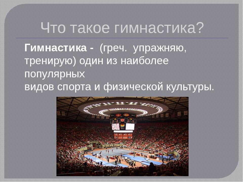 Что такое гимнастика? Гимнастика - (греч. упражняю, тренирую) один из наибо...