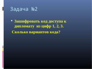 Задача №2 Зашифровать код доступа к дипломату из цифр 1, 2, 3. Сколько вариан