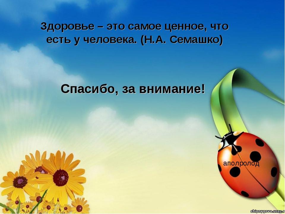 аполролод Здоровье – это самое ценное, что есть у человека. (Н.А. Семашко) Сп...