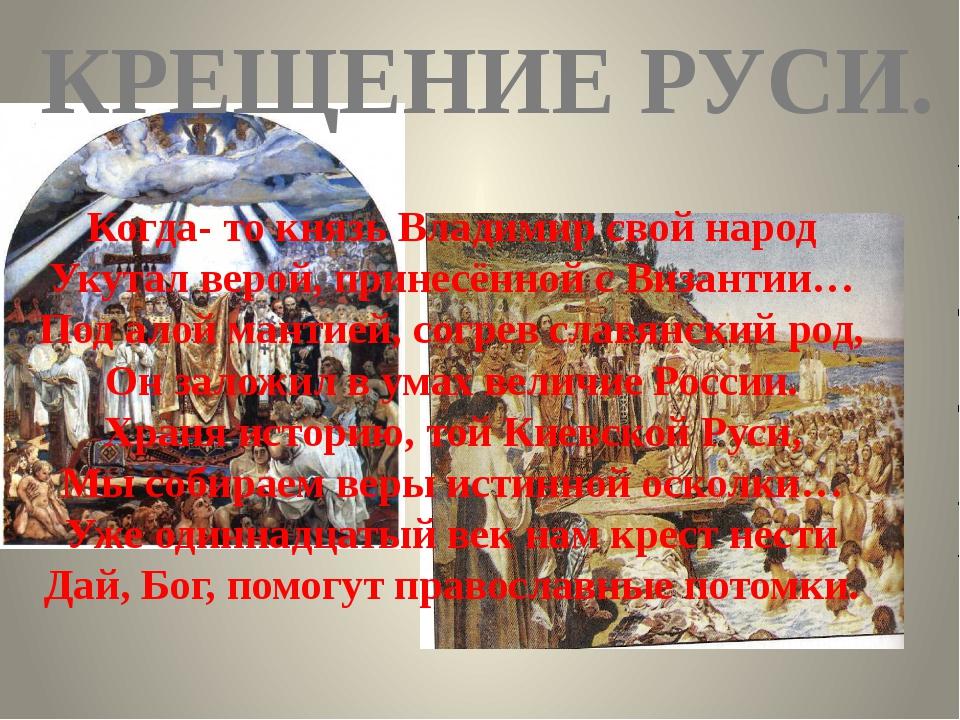 КРЕЩЕНИЕ РУСИ. Когда- то князь Владимир свой народ Укутал верой, принесённой...