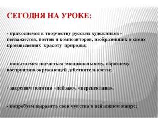 СЕГОДНЯ НА УРОКЕ: - прикоснемся к творчеству русских художников - пейзажистов