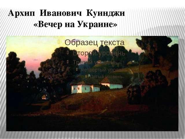 Архип Иванович Куинджи «Вечер на Украине»