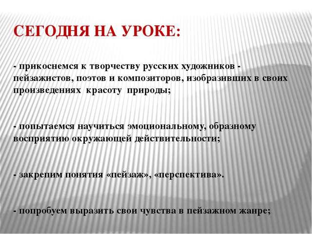 СЕГОДНЯ НА УРОКЕ: - прикоснемся к творчеству русских художников - пейзажистов...