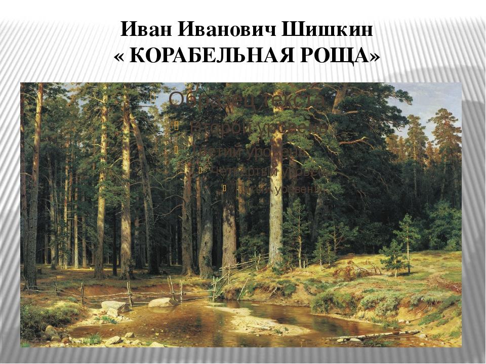 Иван Иванович Шишкин « КОРАБЕЛЬНАЯ РОЩА»