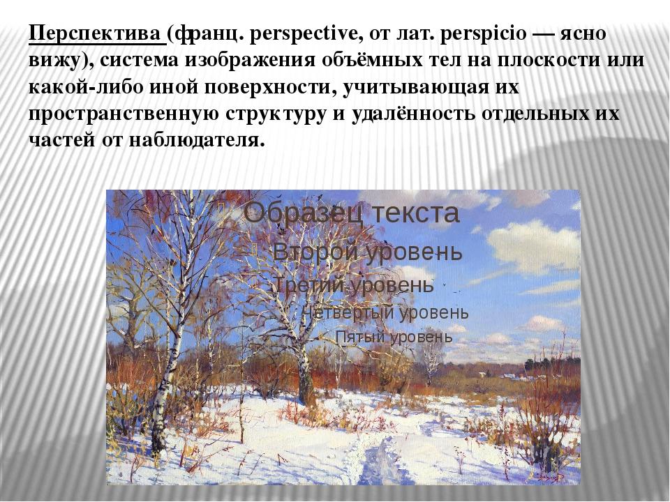 Перспектива (франц. perspective, от лат. perspicio — ясно вижу), система изоб...