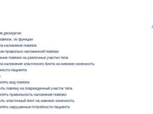 Цели: знать: понятие десмургии виды повязок, их функции правила наложения пов