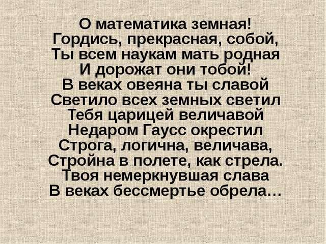 О математика земная! Гордись, прекрасная, собой, Ты всем наукам мать родная И...